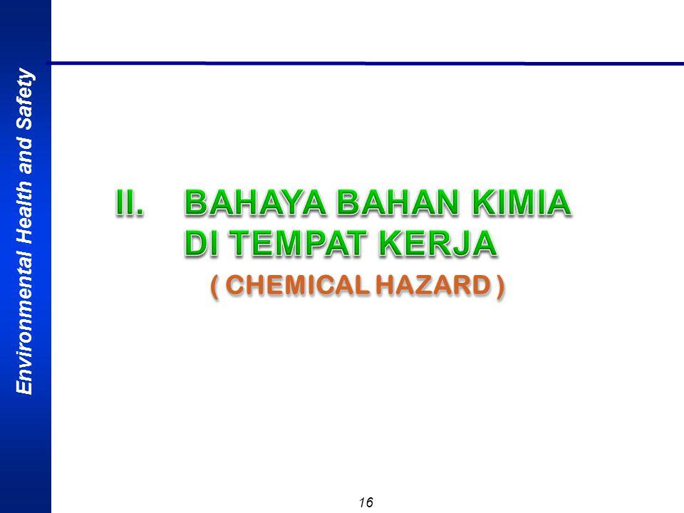 Environmental Health and Safety 15 Keselamatan bahan kimia (Chemical Safety) adalah upaya perlindungan kesehatan manusia dan atau pekerja, fasilitas d