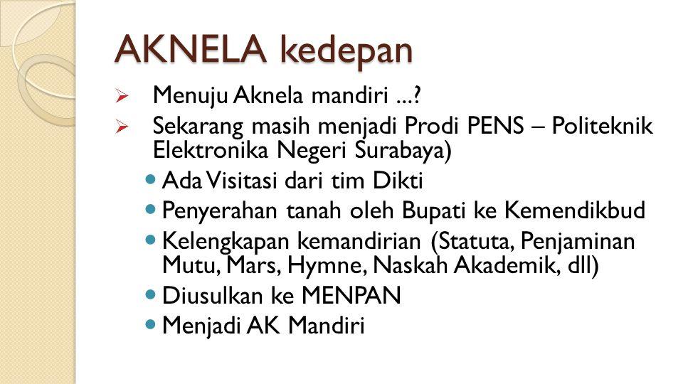 AKNELA kedepan  Menuju Aknela mandiri...?  Sekarang masih menjadi Prodi PENS – Politeknik Elektronika Negeri Surabaya) Ada Visitasi dari tim Dikti P