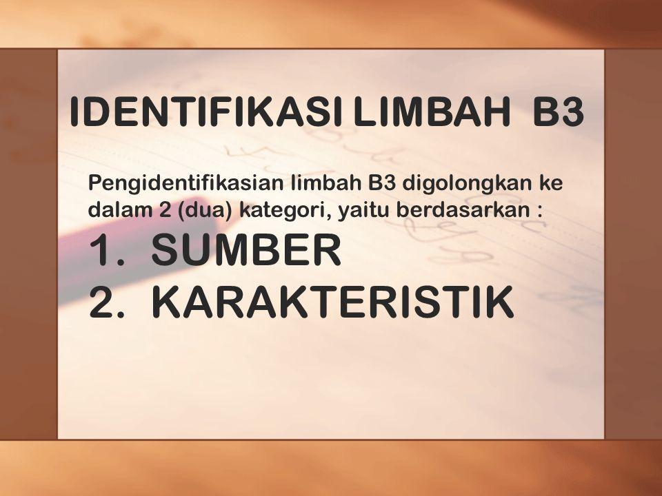 IDENTIFIKASI LIMBAH B3 Pengidentifikasian limbah B3 digolongkan ke dalam 2 (dua) kategori, yaitu berdasarkan : 1.SUMBER 2.KARAKTERISTIK