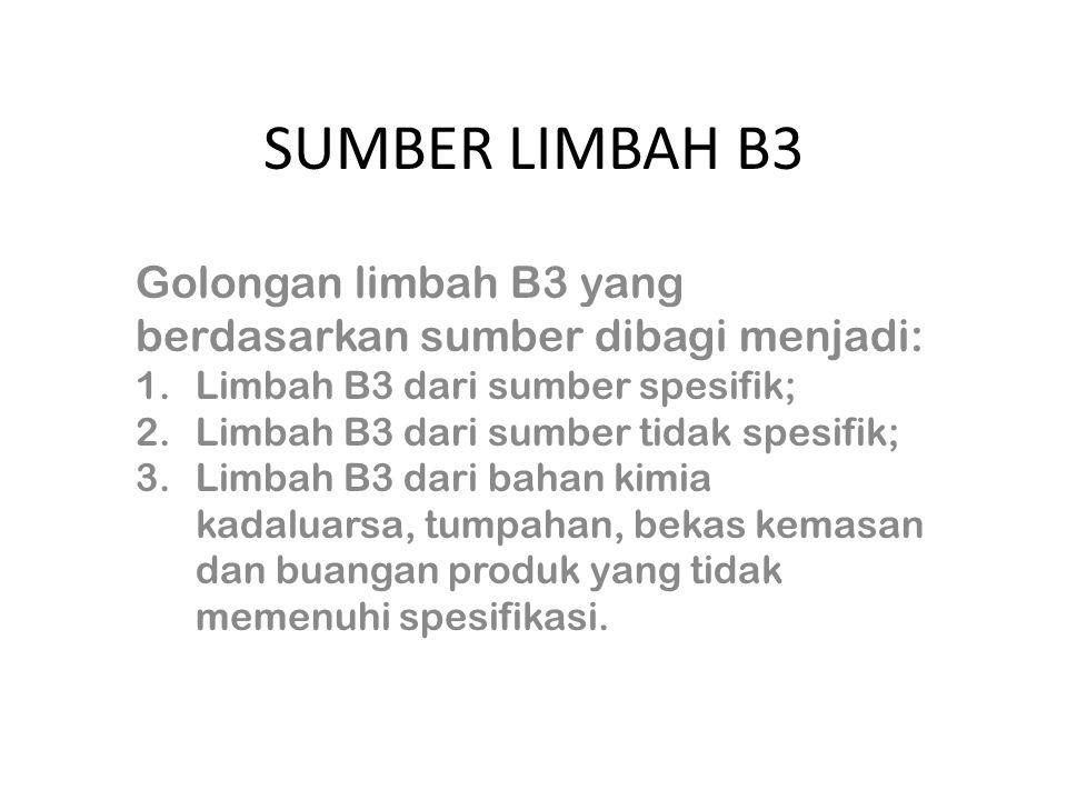 SUMBER LIMBAH B3 Golongan limbah B3 yang berdasarkan sumber dibagi menjadi: 1.Limbah B3 dari sumber spesifik; 2.Limbah B3 dari sumber tidak spesifik; 3.Limbah B3 dari bahan kimia kadaluarsa, tumpahan, bekas kemasan dan buangan produk yang tidak memenuhi spesifikasi.