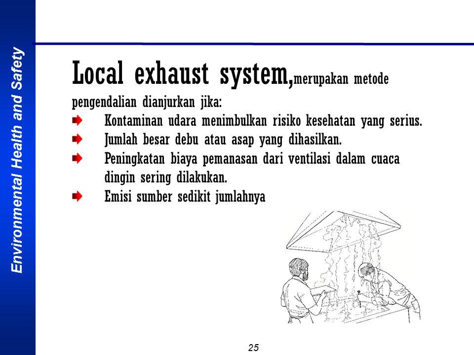 Environmental Health and Safety 25 Local exhaust system, merupakan metode pengendalian dianjurkan jika: Kontaminan udara menimbulkan risiko kesehatan yang serius.