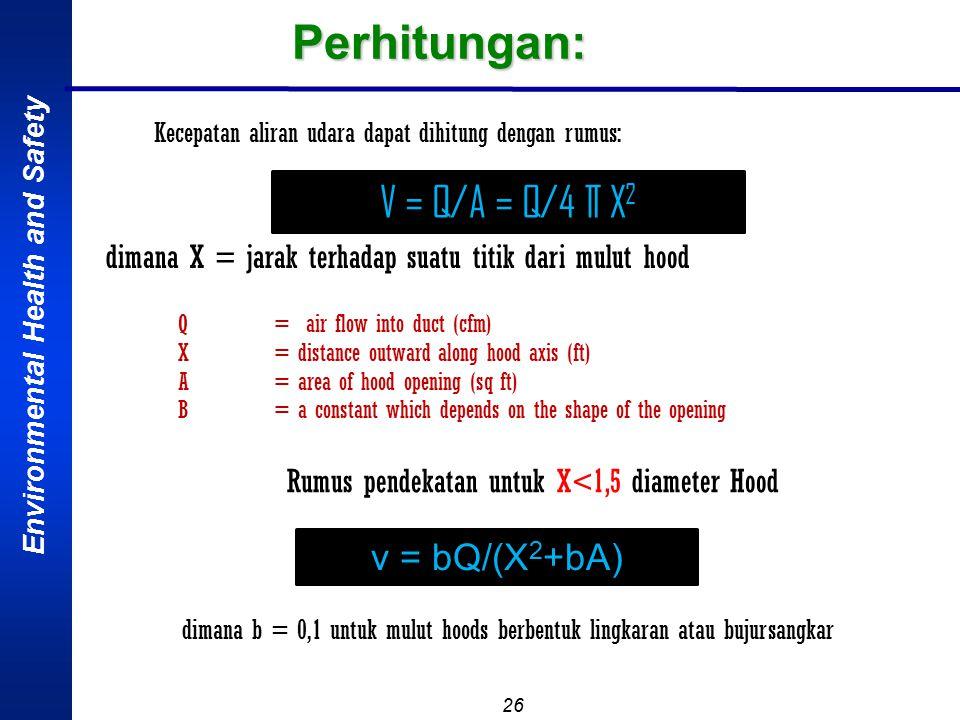 Environmental Health and Safety 26 Perhitungan: Kecepatan aliran udara dapat dihitung dengan rumus: dimana X = jarak terhadap suatu titik dari mulut hood V = Q/A = Q/4 ∏ X 2 Rumus pendekatan untuk X<1,5 diameter Hood v = bQ/(X 2 +bA) dimana b = 0,1 untuk mulut hoods berbentuk lingkaran atau bujursangkar Q= air flow into duct (cfm) X= distance outward along hood axis (ft) A= area of hood opening (sq ft) B= a constant which depends on the shape of the opening