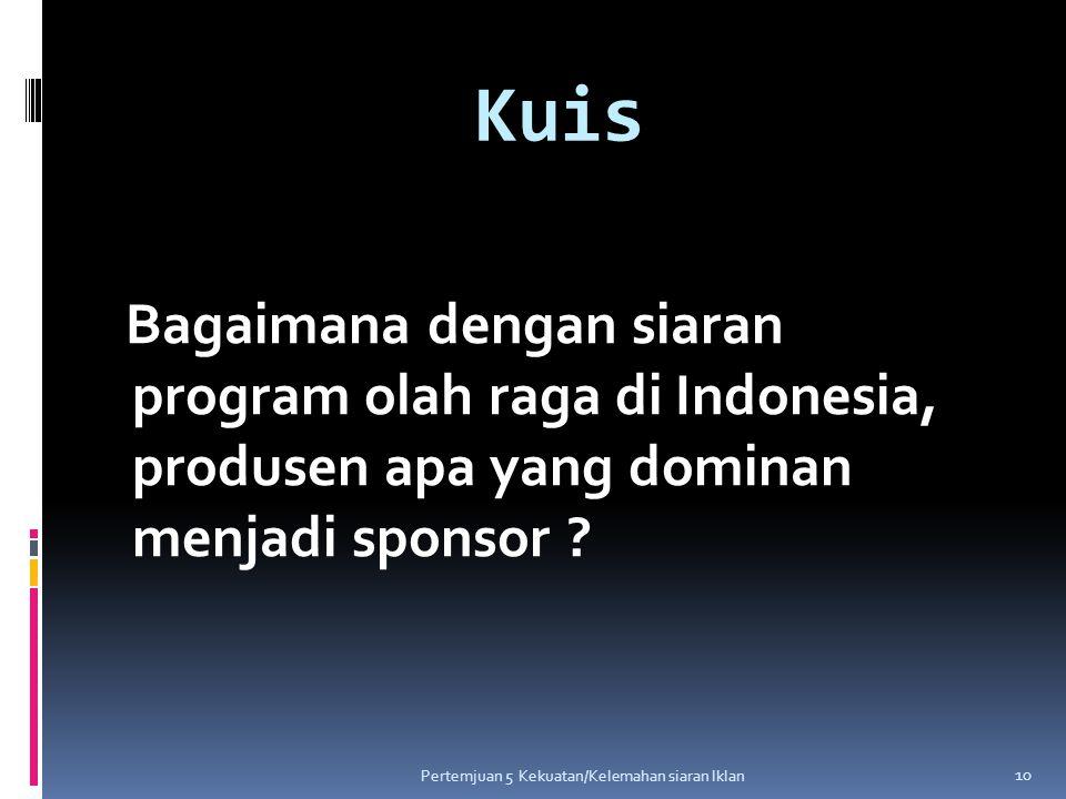 Kuis Bagaimana dengan siaran program olah raga di Indonesia, produsen apa yang dominan menjadi sponsor ? 10 Pertemjuan 5 Kekuatan/Kelemahan siaran Ikl