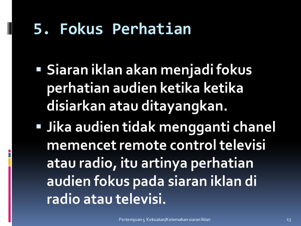 5. Fokus Perhatian  Siaran iklan akan menjadi fokus perhatian audien ketika ketika disiarkan atau ditayangkan.  Jika audien tidak mengganti chanel m