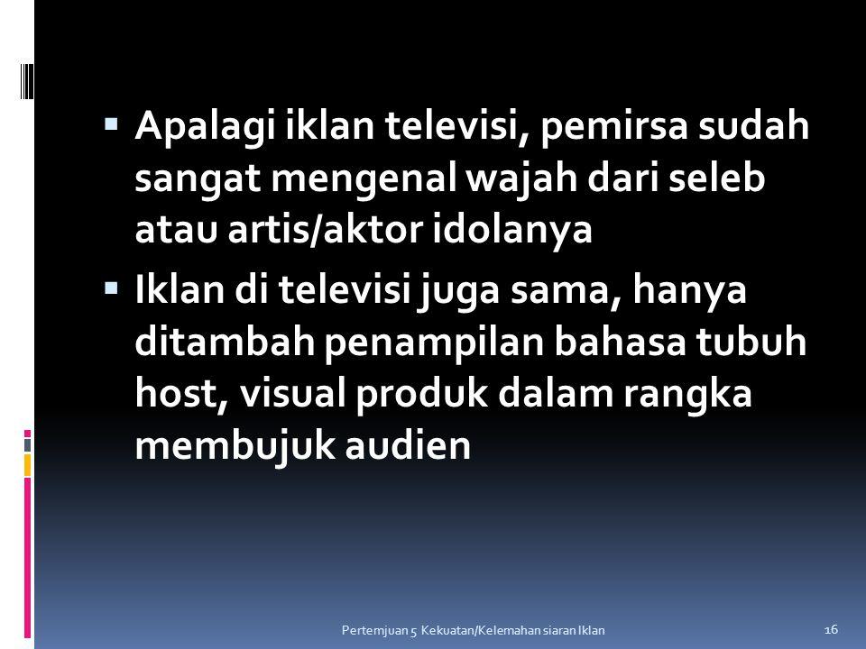  Apalagi iklan televisi, pemirsa sudah sangat mengenal wajah dari seleb atau artis/aktor idolanya  Iklan di televisi juga sama, hanya ditambah penam