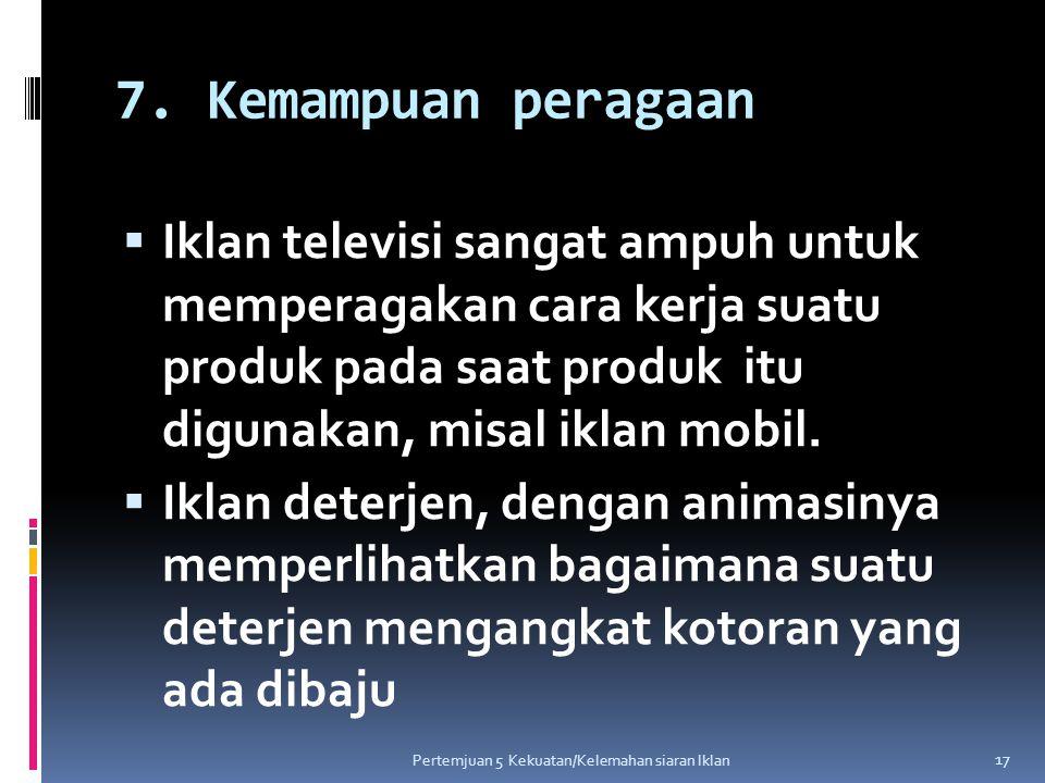 7. Kemampuan peragaan  Iklan televisi sangat ampuh untuk memperagakan cara kerja suatu produk pada saat produk itu digunakan, misal iklan mobil.  Ik