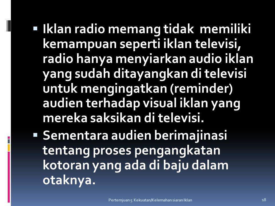  Iklan radio memang tidak memiliki kemampuan seperti iklan televisi, radio hanya menyiarkan audio iklan yang sudah ditayangkan di televisi untuk meng