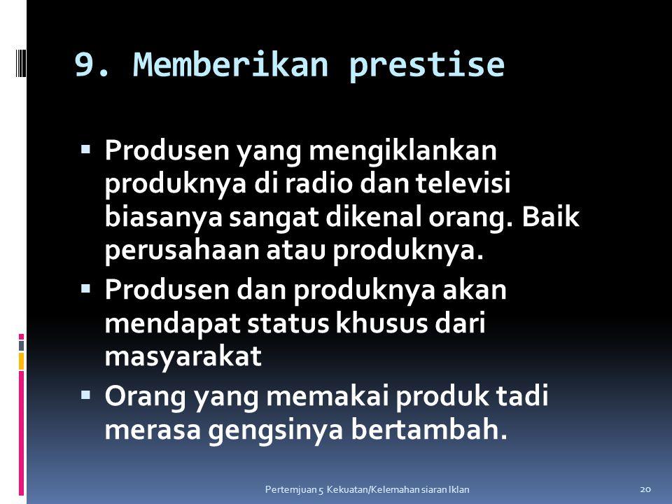 9. Memberikan prestise  Produsen yang mengiklankan produknya di radio dan televisi biasanya sangat dikenal orang. Baik perusahaan atau produknya.  P