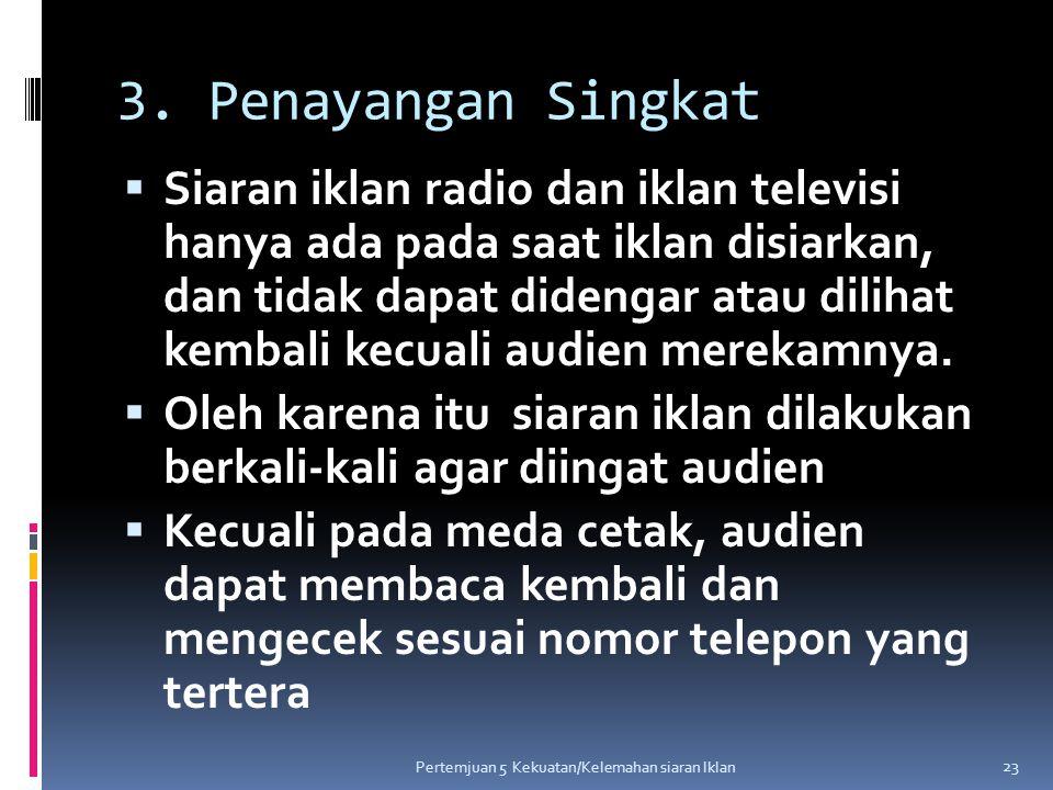 3. Penayangan Singkat  Siaran iklan radio dan iklan televisi hanya ada pada saat iklan disiarkan, dan tidak dapat didengar atau dilihat kembali kecua