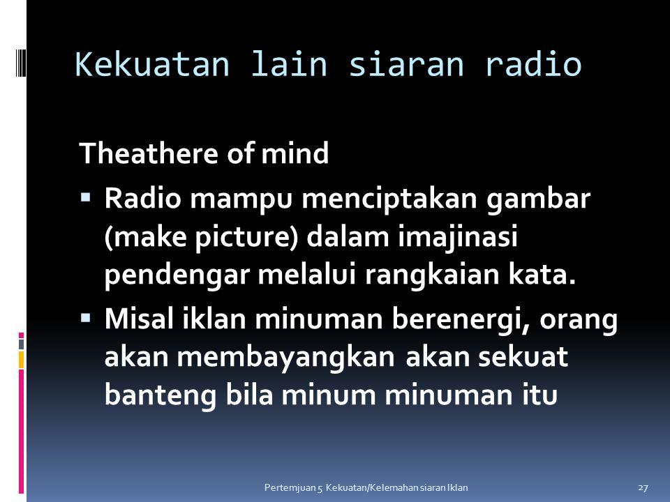 Kekuatan lain siaran radio Theathere of mind  Radio mampu menciptakan gambar (make picture) dalam imajinasi pendengar melalui rangkaian kata.  Misal