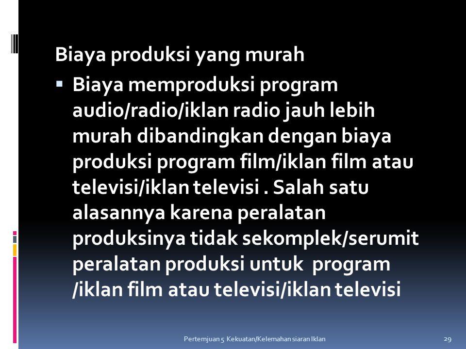 Biaya produksi yang murah  Biaya memproduksi program audio/radio/iklan radio jauh lebih murah dibandingkan dengan biaya produksi program film/iklan f