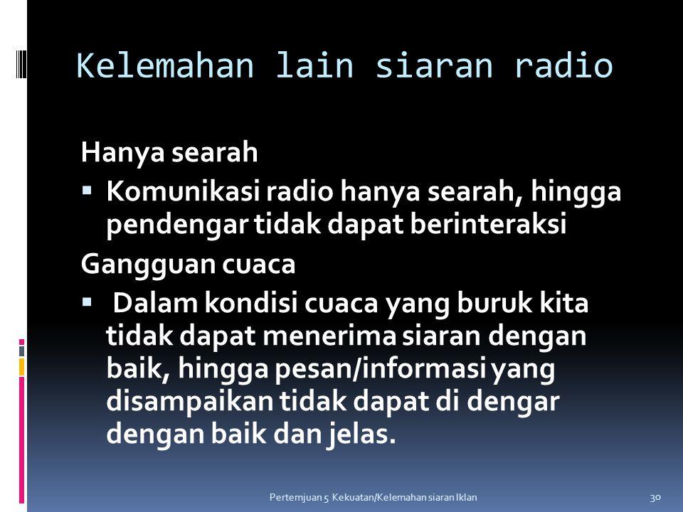 Kelemahan lain siaran radio Hanya searah  Komunikasi radio hanya searah, hingga pendengar tidak dapat berinteraksi Gangguan cuaca  Dalam kondisi cua