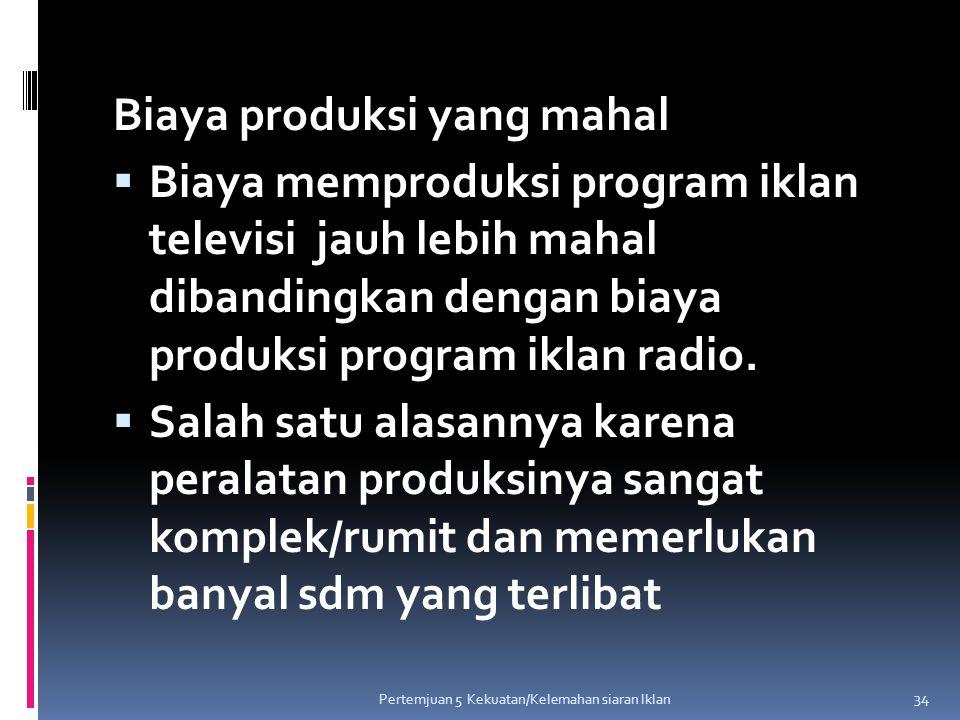 Biaya produksi yang mahal  Biaya memproduksi program iklan televisi jauh lebih mahal dibandingkan dengan biaya produksi program iklan radio.  Salah