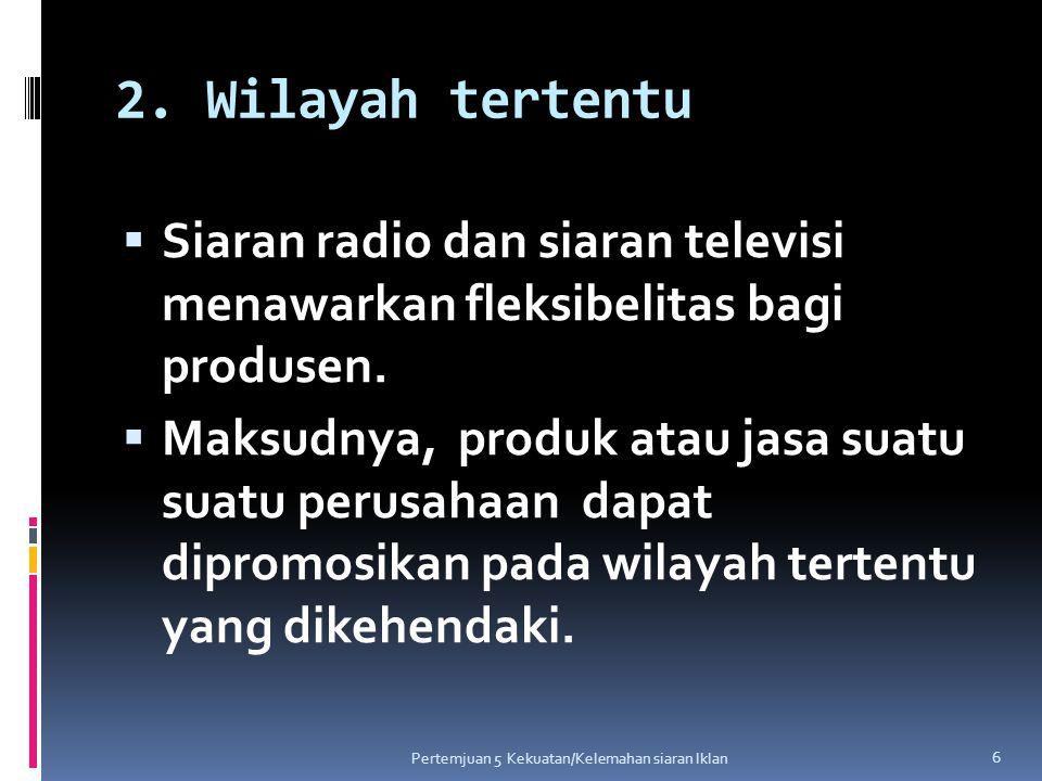2. Wilayah tertentu  Siaran radio dan siaran televisi menawarkan fleksibelitas bagi produsen.  Maksudnya, produk atau jasa suatu suatu perusahaan da