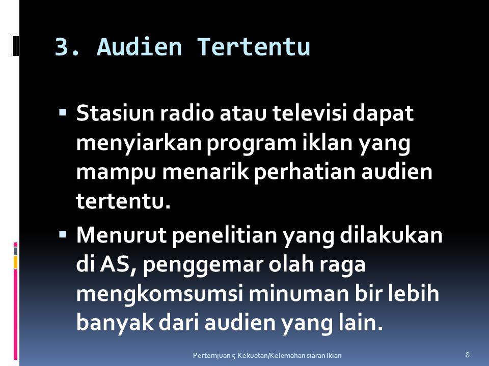 3. Audien Tertentu  Stasiun radio atau televisi dapat menyiarkan program iklan yang mampu menarik perhatian audien tertentu.  Menurut penelitian yan