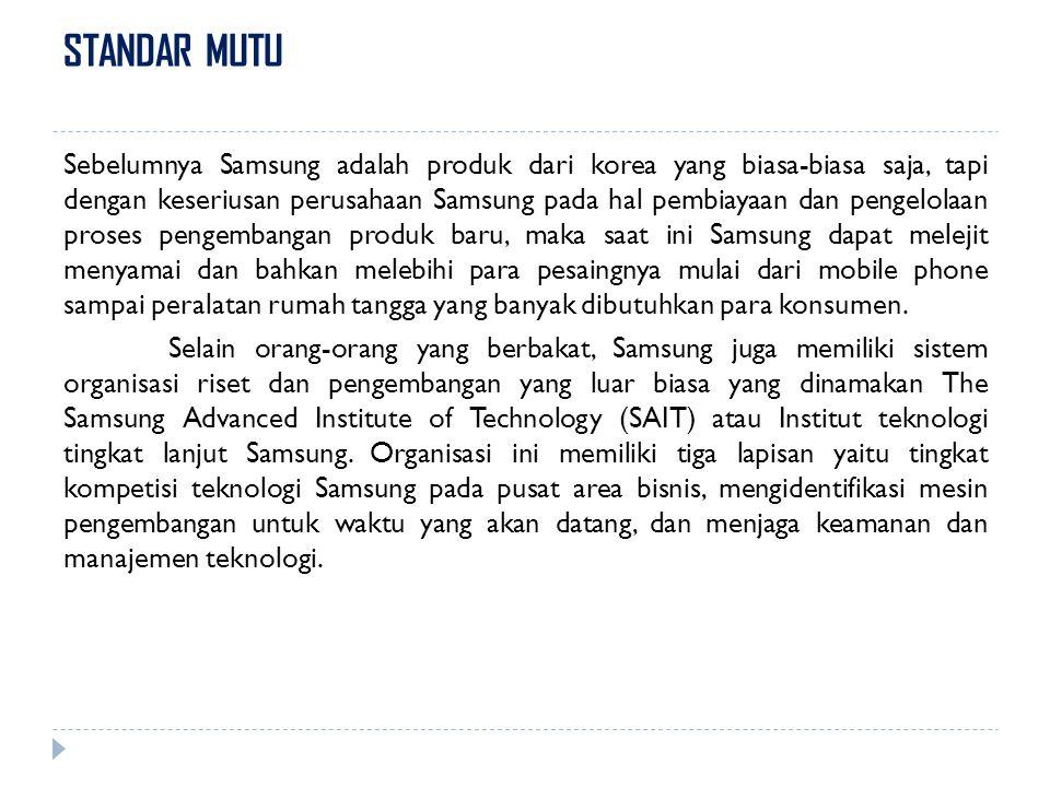 STANDAR MUTU Sebelumnya Samsung adalah produk dari korea yang biasa-biasa saja, tapi dengan keseriusan perusahaan Samsung pada hal pembiayaan dan peng