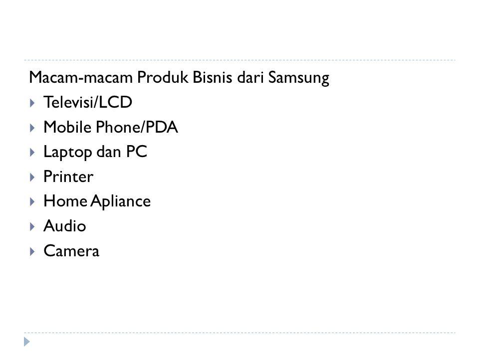 Macam-macam Produk Bisnis dari Samsung  Televisi/LCD  Mobile Phone/PDA  Laptop dan PC  Printer  Home Apliance  Audio  Camera
