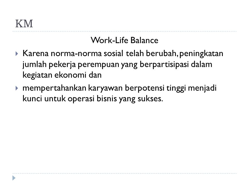 KM Work-Life Balance  Karena norma-norma sosial telah berubah, peningkatan jumlah pekerja perempuan yang berpartisipasi dalam kegiatan ekonomi dan 