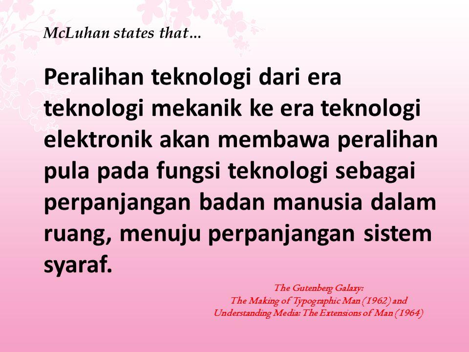 McLuhan states that… Peralihan teknologi dari era teknologi mekanik ke era teknologi elektronik akan membawa peralihan pula pada fungsi teknologi seba