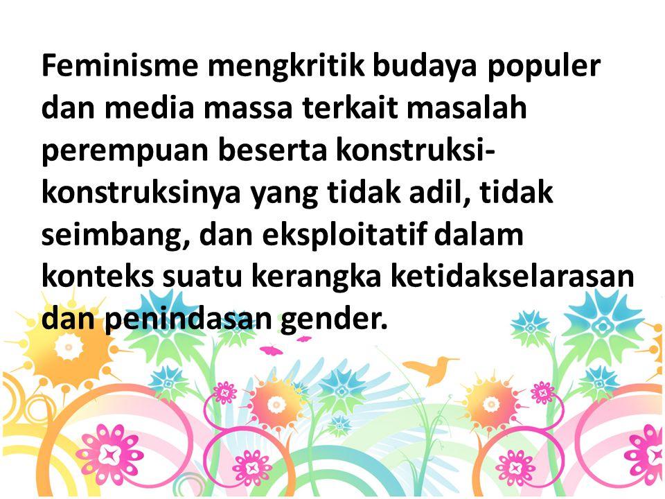 Feminisme mengkritik budaya populer dan media massa terkait masalah perempuan beserta konstruksi- konstruksinya yang tidak adil, tidak seimbang, dan eksploitatif dalam konteks suatu kerangka ketidakselarasan dan penindasan gender.