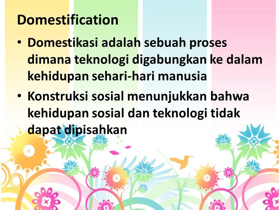 Domestification Domestikasi adalah sebuah proses dimana teknologi digabungkan ke dalam kehidupan sehari-hari manusia Konstruksi sosial menunjukkan bahwa kehidupan sosial dan teknologi tidak dapat dipisahkan