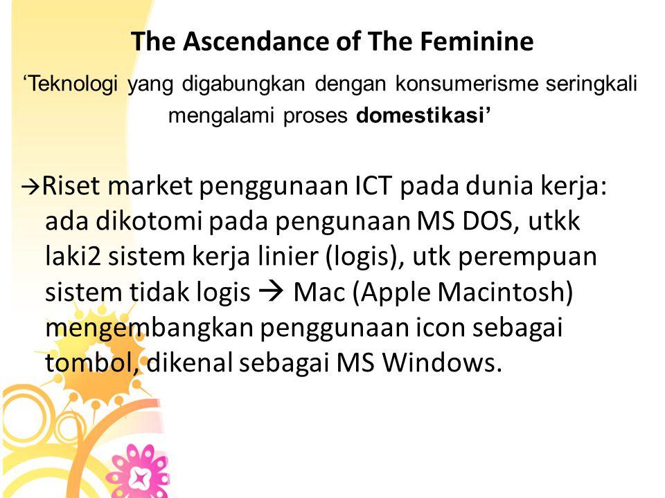 The Ascendance of The Feminine 'Teknologi yang digabungkan dengan konsumerisme seringkali mengalami proses domestikasi'  Riset market penggunaan ICT pada dunia kerja: ada dikotomi pada pengunaan MS DOS, utkk laki2 sistem kerja linier (logis), utk perempuan sistem tidak logis  Mac (Apple Macintosh) mengembangkan penggunaan icon sebagai tombol, dikenal sebagai MS Windows.