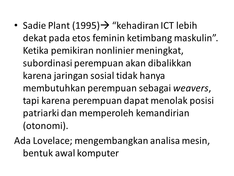 "Sadie Plant (1995)  ""kehadiran ICT lebih dekat pada etos feminin ketimbang maskulin"". Ketika pemikiran nonlinier meningkat, subordinasi perempuan aka"