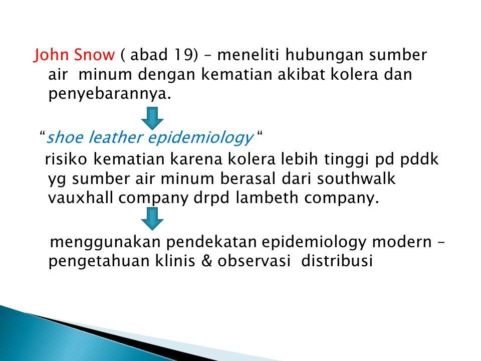 "John Snow ( abad 19) – meneliti hubungan sumber air minum dengan kematian akibat kolera dan penyebarannya. ""shoe leather epidemiology "" risiko kematia"