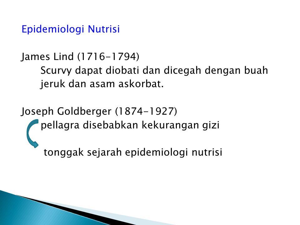 Epidemiologi Nutrisi James Lind (1716-1794) Scurvy dapat diobati dan dicegah dengan buah jeruk dan asam askorbat. Joseph Goldberger (1874-1927) pellag