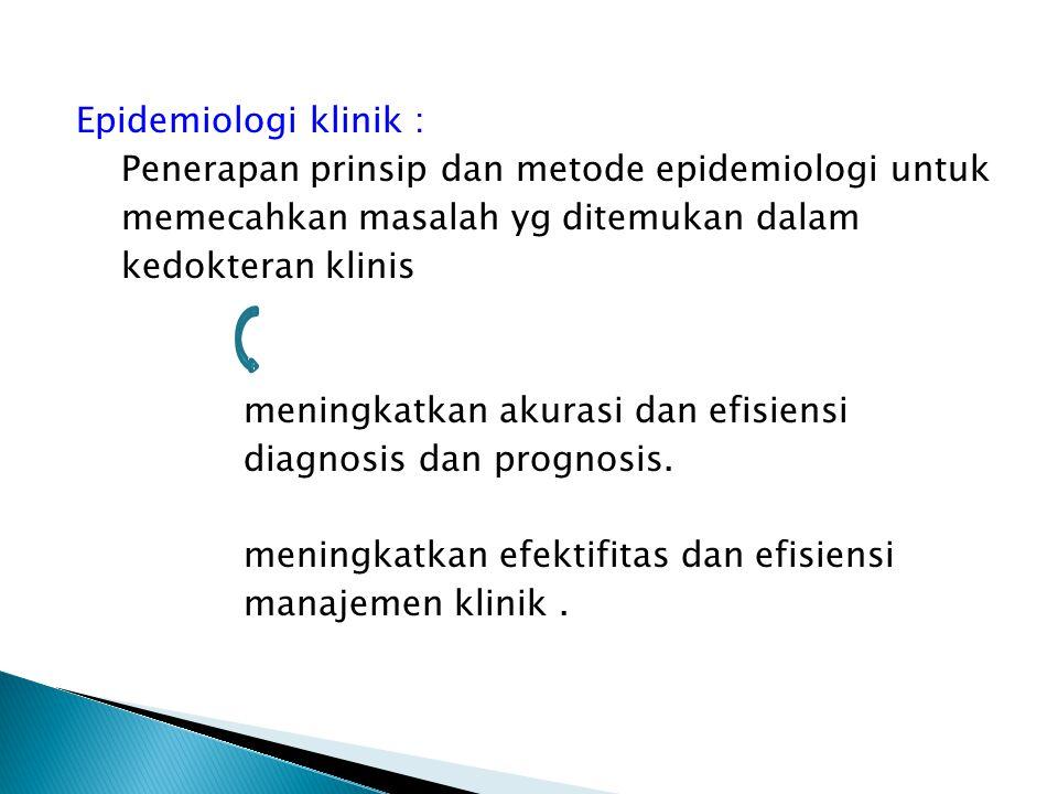Epidemiologi klinik : Penerapan prinsip dan metode epidemiologi untuk memecahkan masalah yg ditemukan dalam kedokteran klinis meningkatkan akurasi dan