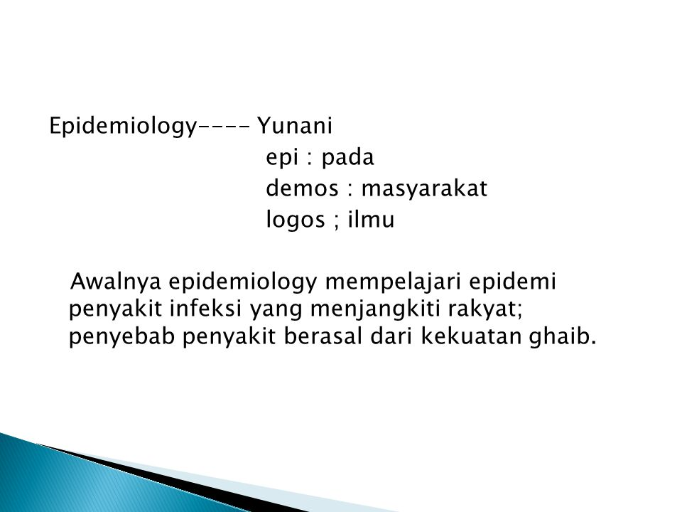 Epidemiology---- Yunani epi : pada demos : masyarakat logos ; ilmu Awalnya epidemiology mempelajari epidemi penyakit infeksi yang menjangkiti rakyat;