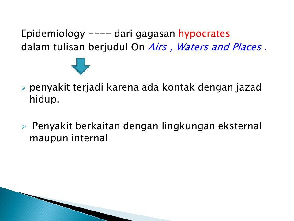 Epidemiology ---- dari gagasan hypocrates dalam tulisan berjudul On Airs, Waters and Places.  penyakit terjadi karena ada kontak dengan jazad hidup.