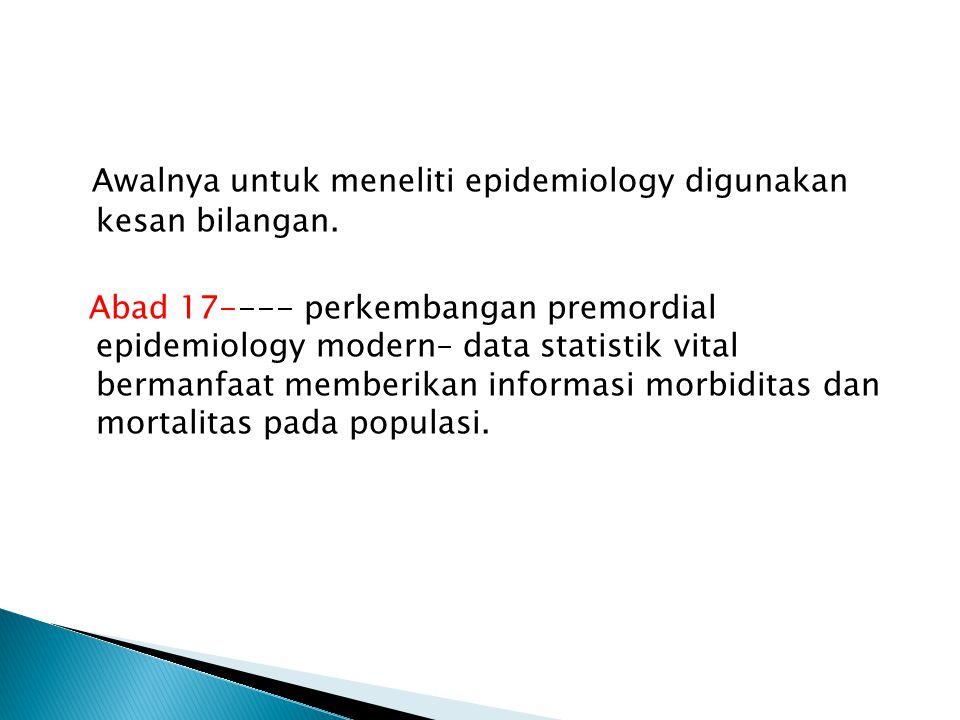 Awalnya untuk meneliti epidemiology digunakan kesan bilangan. Abad 17---- perkembangan premordial epidemiology modern– data statistik vital bermanfaat