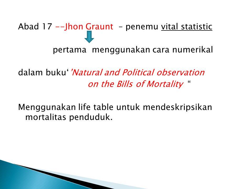 Abad 17 --Jhon Graunt – penemu vital statistic pertama menggunakan cara numerikal dalam buku''Natural and Political observation on the Bills of Mortality Menggunakan life table untuk mendeskripsikan mortalitas penduduk.