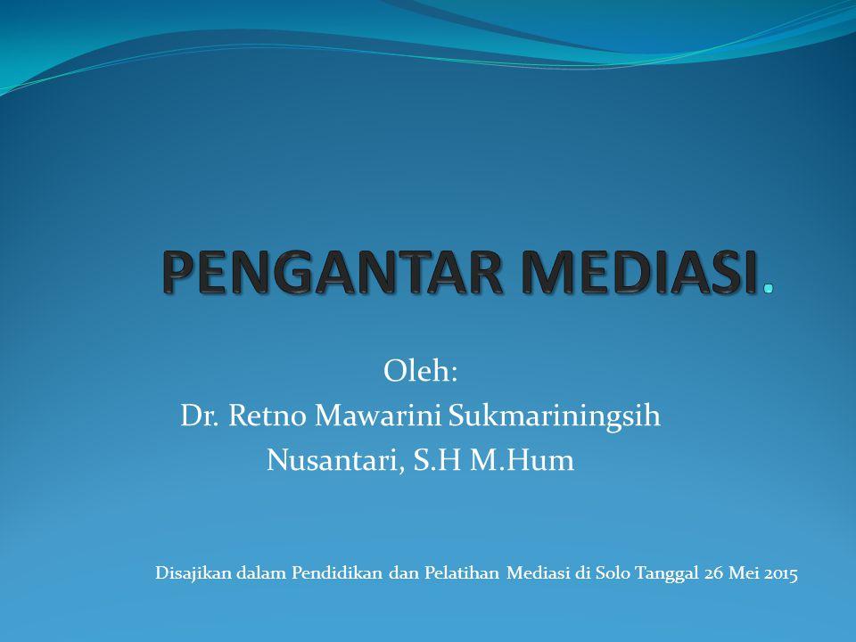 Oleh: Dr. Retno Mawarini Sukmariningsih Nusantari, S.H M.Hum Disajikan dalam Pendidikan dan Pelatihan Mediasi di Solo Tanggal 26 Mei 2015