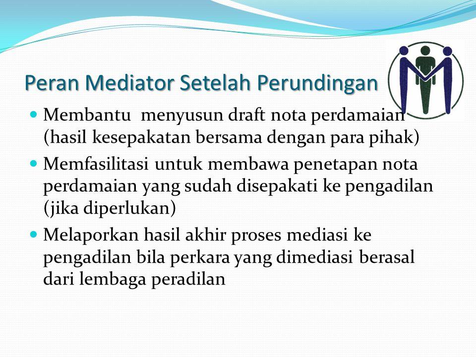 Peran Mediator Setelah Perundingan Membantu menyusun draft nota perdamaian (hasil kesepakatan bersama dengan para pihak) Memfasilitasi untuk membawa penetapan nota perdamaian yang sudah disepakati ke pengadilan (jika diperlukan) Melaporkan hasil akhir proses mediasi ke pengadilan bila perkara yang dimediasi berasal dari lembaga peradilan