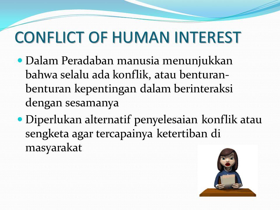 Dalam Peradaban manusia menunjukkan bahwa selalu ada konflik, atau benturan- benturan kepentingan dalam berinteraksi dengan sesamanya Diperlukan alternatif penyelesaian konflik atau sengketa agar tercapainya ketertiban di masyarakat CONFLICT OF HUMAN INTEREST
