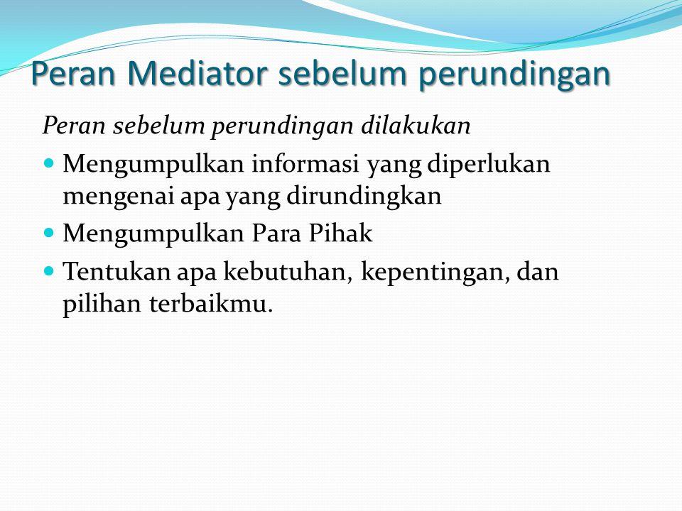 Peran Mediator sebelum perundingan Peran sebelum perundingan dilakukan Mengumpulkan informasi yang diperlukan mengenai apa yang dirundingkan Mengumpulkan Para Pihak Tentukan apa kebutuhan, kepentingan, dan pilihan terbaikmu.