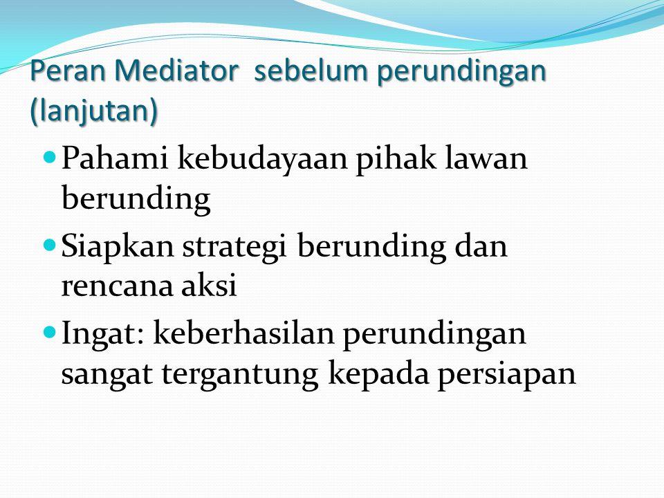 Peran Mediator sebelum perundingan (lanjutan) Pahami kebudayaan pihak lawan berunding Siapkan strategi berunding dan rencana aksi Ingat: keberhasilan