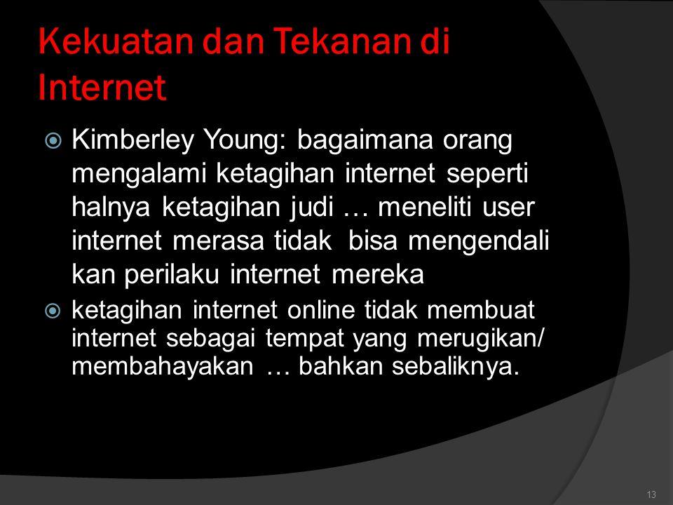 Kekuatan dan Tekanan di Internet  Kimberley Young: bagaimana orang mengalami ketagihan internet seperti halnya ketagihan judi … meneliti user internet merasa tidak bisa mengendali kan perilaku internet mereka  ketagihan internet online tidak membuat internet sebagai tempat yang merugikan/ membahayakan … bahkan sebaliknya.