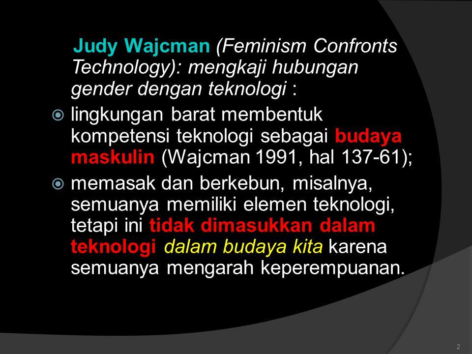 Judy Wajcman (Feminism Confronts Technology): mengkaji hubungan gender dengan teknologi :  lingkungan barat membentuk kompetensi teknologi sebagai bu