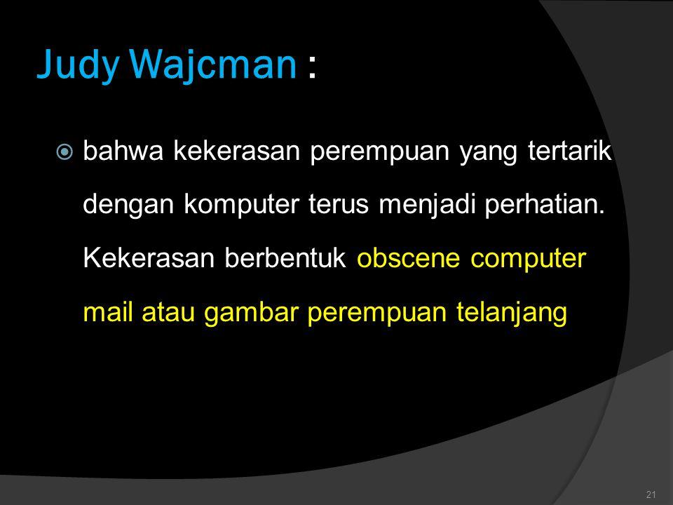 Judy Wajcman Judy Wajcman :  bahwa kekerasan perempuan yang tertarik dengan komputer terus menjadi perhatian. Kekerasan berbentuk obscene computer ma