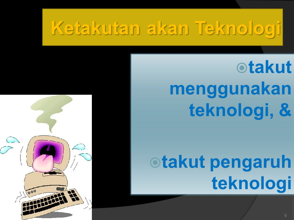 Ketakutan akan Teknologi  takut menggunakan teknologi, &  takut pengaruh teknologi 6