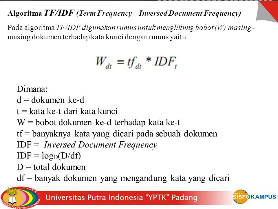 Algoritma TF/IDF (Term Frequency – Inversed Document Frequency) Pada algoritma TF/IDF digunakan rumus untuk menghitung bobot (W) masing - masing dokumen terhadap kata kunci dengan rumus yaitu Dimana: d = dokumen ke-d t = kata ke-t dari kata kunci W = bobot dokumen ke-d terhadap kata ke-t tf = banyaknya kata yang dicari pada sebuah dokumen IDF = Inversed Document Frequency IDF = log 10 (D/df) D = total dokumen df = banyak dokumen yang mengandung kata yang dicari
