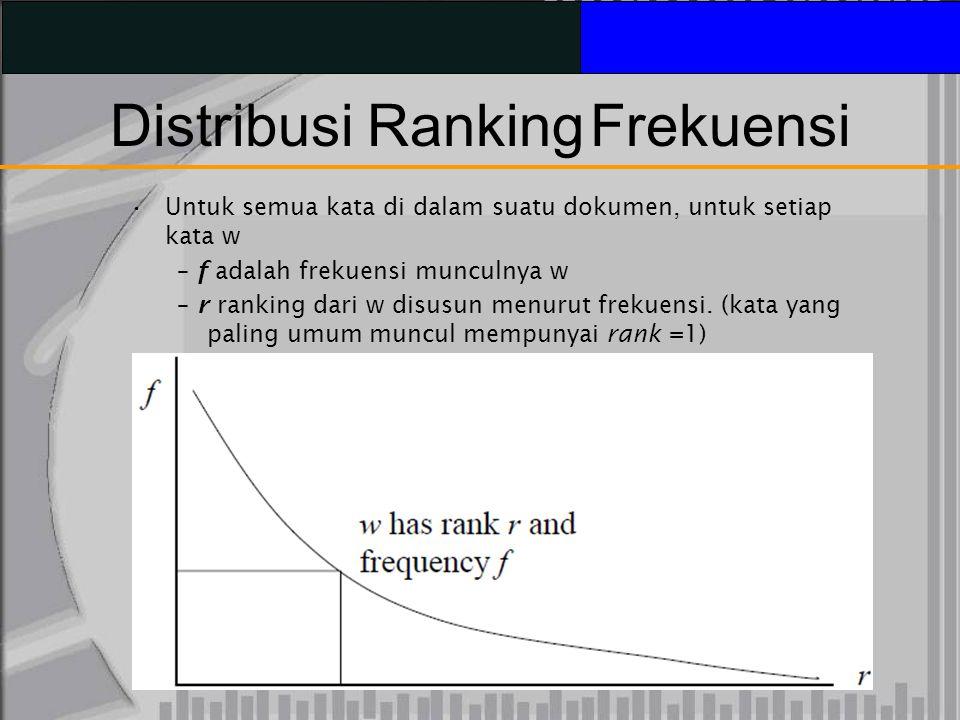 Distribusi RankingFrekuensi Untuk semua kata di dalam suatu dokumen, untuk setiap kata w – f adalah frekuensi munculnya w – r ranking dari w disusun menurut frekuensi.