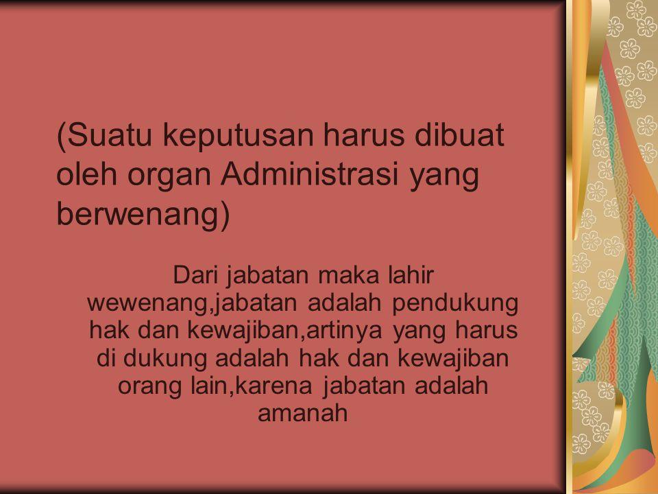 (Suatu keputusan harus dibuat oleh organ Administrasi yang berwenang) Dari jabatan maka lahir wewenang,jabatan adalah pendukung hak dan kewajiban,artinya yang harus di dukung adalah hak dan kewajiban orang lain,karena jabatan adalah amanah