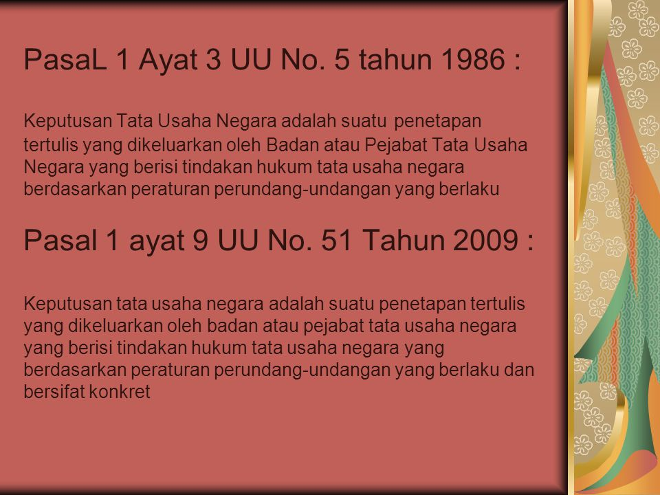 Pasal 2 UU No.5 Tahun 1986 (Tidak termasuk dalam pengertian keputusan Tata usaha negara dalam undang-undang ini :  Keputusan Tata Usaha Negara yang masih memerlukan persetujuan  Keputusan Tata Usaha Negara yang merupakan perbuatan hukum perdata  Keputusan Tata Usaha Negara mengenai tata usaha Angkatan Bersenjata Republik Indonesia Pasal 2 UU No.