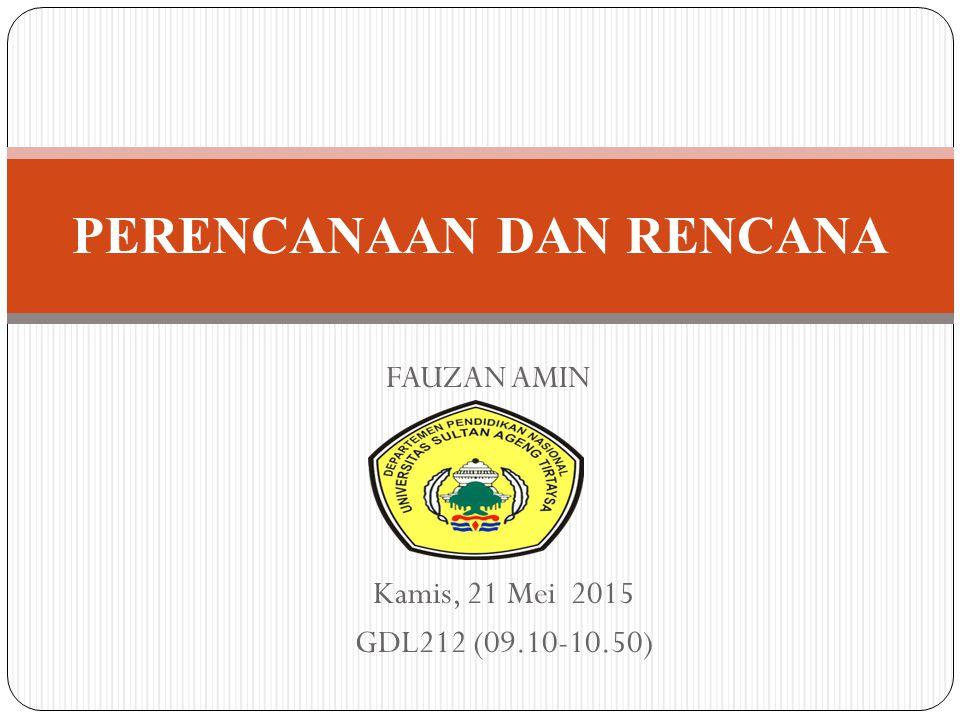 PERENCANAAN DAN RENCANA FAUZAN AMIN Kamis, 21 Mei 2015 GDL212 (09.10-10.50)