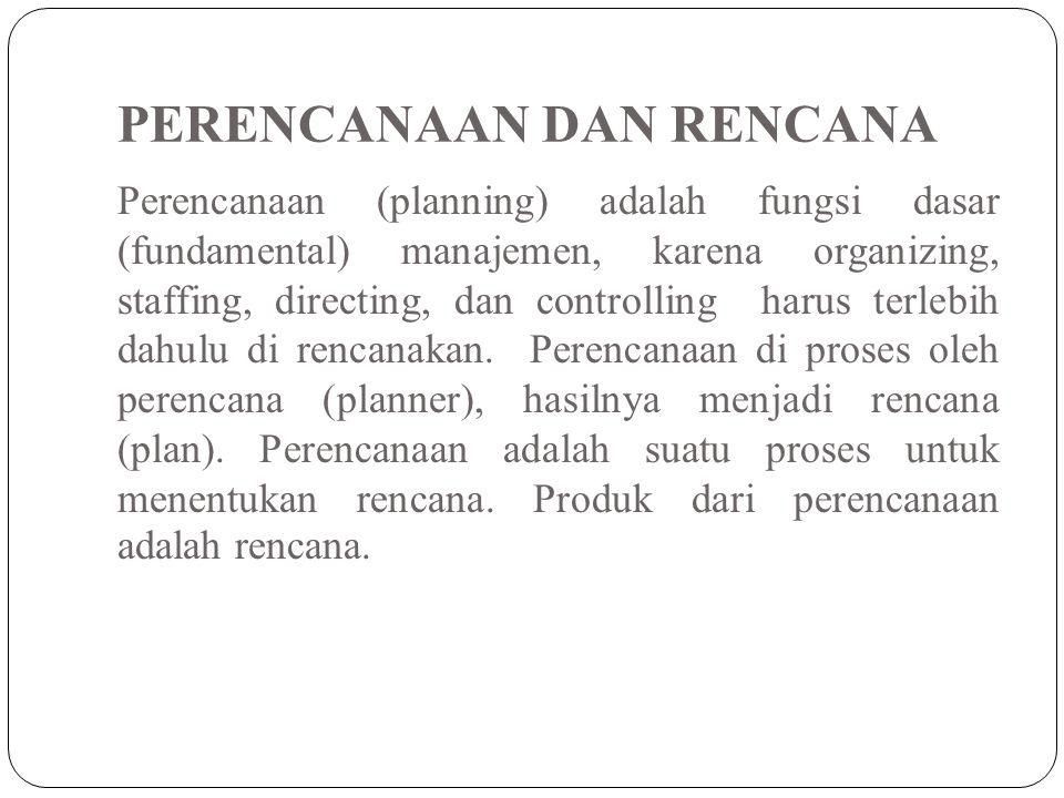 PERENCANAAN DAN RENCANA Perencanaan (planning) adalah fungsi dasar (fundamental) manajemen, karena organizing, staffing, directing, dan controlling ha