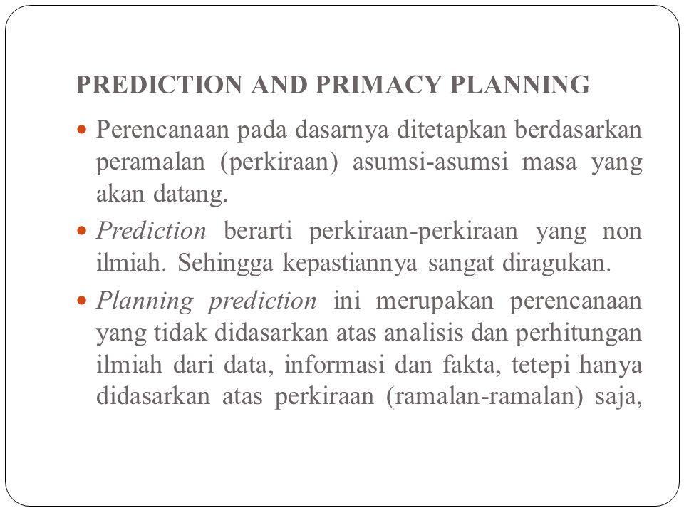PREDICTION AND PRIMACY PLANNING Perencanaan pada dasarnya ditetapkan berdasarkan peramalan (perkiraan) asumsi-asumsi masa yang akan datang. Prediction